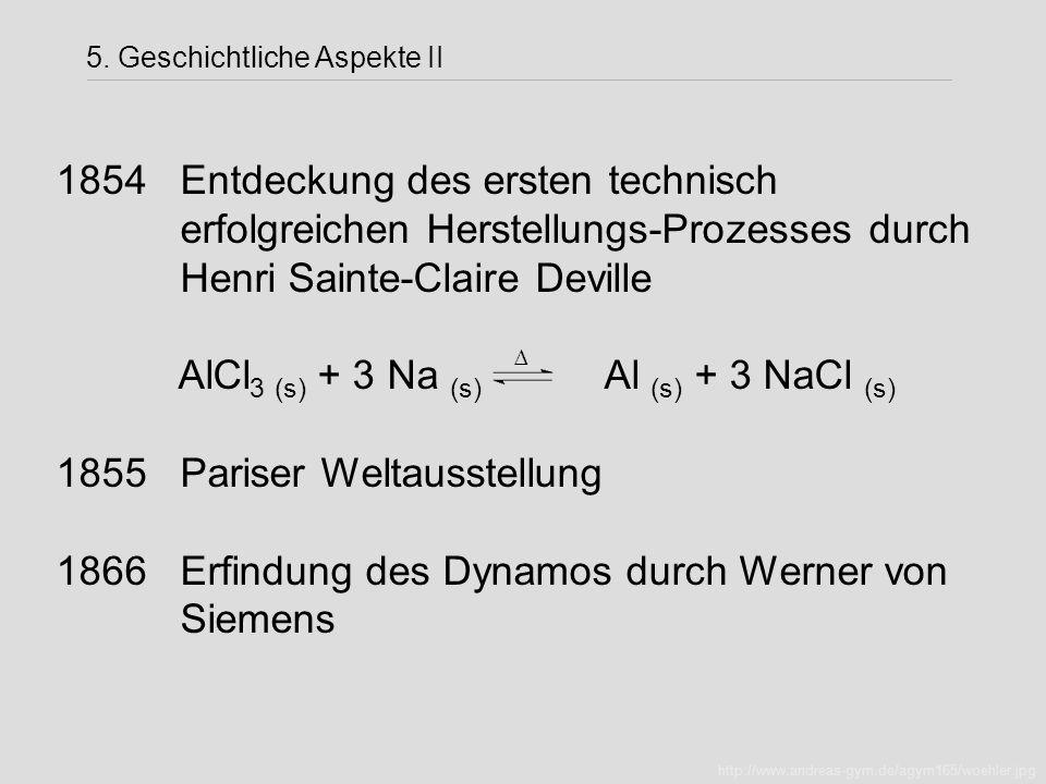 1854 Entdeckung des ersten technisch erfolgreichen Herstellungs-Prozesses durch Henri Sainte-Claire Deville AlCl 3 (s) + 3 Na (s) Al (s) + 3 NaCl (s)