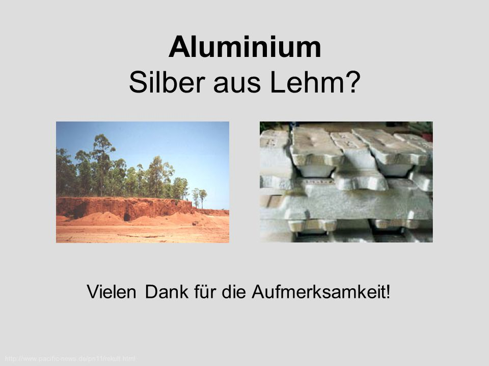 Aluminium Silber aus Lehm? http://www.pacific-news.de/pn11/rekult.html Vielen Dank für die Aufmerksamkeit!