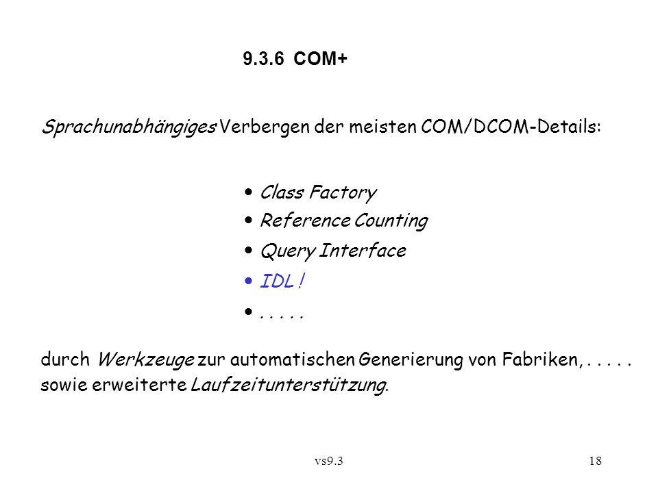 vs9.318 9.3.6 COM+ Sprachunabhängiges Verbergen der meisten COM/DCOM-Details: Class Factory Reference Counting Query Interface IDL !..... durch Werkze