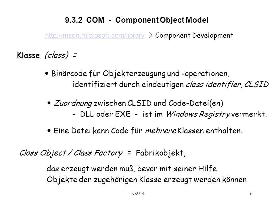 vs9.37 Standard-Schnittstelle einer Class Factory: interface IClassFactory : IUnknown { HRESULT CreateInstance([in] IUnknown *pUnkOuter, // falls Aggregation [in] REFIID iid, // Schnittstellentyp [out]void** ppvObject); // erzeugtes Objekt, nicht initialisiert HRESULT LockServer([in] boolean lock); // Erhöhung/Verringerung des Sperrzählers } Implementierung einer Klasse muß auch eine Class Factory mit dieser Schnittstelle bereitstellen.