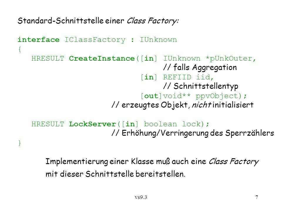 vs9.38 Erzeugung eines privaten Objekts (!) über Class Factory: CoGetClassObject (clsid, context, NULL, IID_IClassFactory, (LPLPVOID)&factory); factory->CreateInstance(outer, iid, (LPLPVOID)&object); object->init(...); Ort der Fabrik und Objekterzeugung wird durch Bits in context bestimmt: internal:DLL im gleichen Prozess/Adressraum local:EXE in anderem Prozess/Adressraum, aber auf gleicher Station remote:DLL oder EXE auf anderer Station...