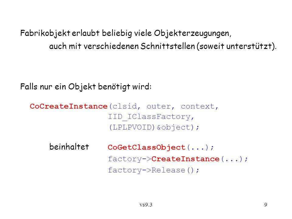 vs9.310 Realisierung von CoGetClassObject ist abhängig von context : COM sucht im Registry nach clsid und zugehörigen Einträgen für DLL- und EXE-Dateien: wenn internal und DLL vorhanden, DLL laden, benutzerdefinierte Prozedur aufrufen, die Fabrik liefert: DllGetClassObject(...); sonst: wenn local und EXE vorhanden, Server-Prozess starten; dieser erzeugt Fabrik und registriert sie mit CoRegisterClassObject(...); COM wartet die Registrierung ab und lädt dann beim Klienten die Proxy DLL für die Fabrik.