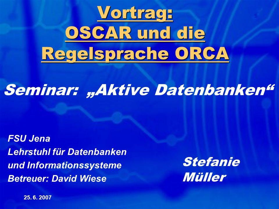 """25. 6. 2007 Vortrag: OSCAR und die Regelsprache ORCA Seminar: """"Aktive Datenbanken"""" FSU Jena Lehrstuhl für Datenbanken und Informationssysteme Betreuer"""