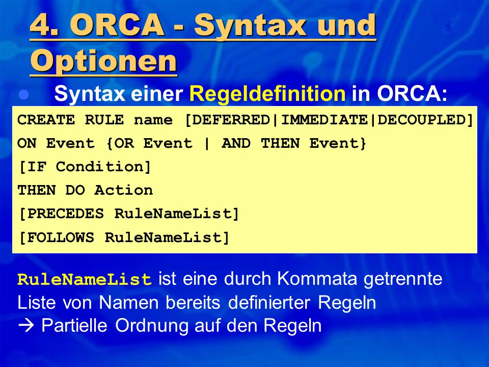 Syntax einer Regeldefinition in ORCA: CREATE RULE name [DEFERRED|IMMEDIATE|DECOUPLED] ON Event {OR Event | AND THEN Event} [IF Condition] THEN DO Acti