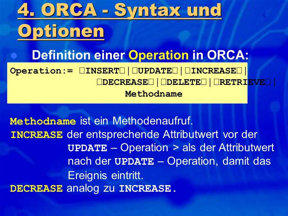 Definition einer Operation in ORCA: Operation:=  INSERT  UPDATE  INCREASE   DECREASE  DELETE  RETRIEVE  Methodname 4. ORCA