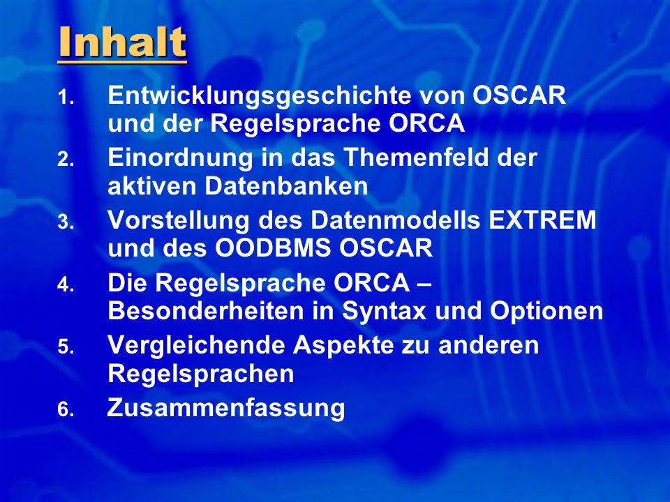 Inhalt 1. Entwicklungsgeschichte von OSCAR und der Regelsprache ORCA 2. Einordnung in das Themenfeld der aktiven Datenbanken 3. Vorstellung des Datenm