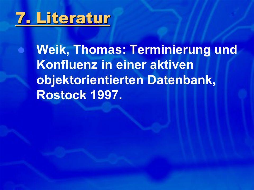 Weik, Thomas: Terminierung und Konfluenz in einer aktiven objektorientierten Datenbank, Rostock 1997. 7. Literatur