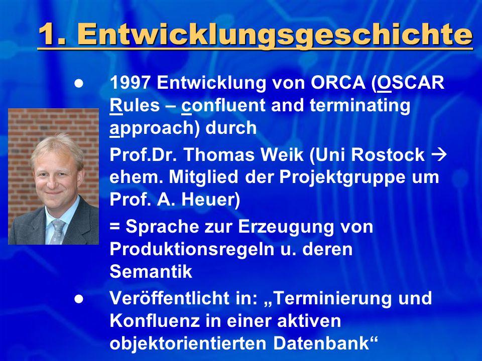 1. Entwicklungsgeschichte 1997 Entwicklung von ORCA (OSCAR Rules – confluent and terminating approach) durch Prof.Dr. Thomas Weik (Uni Rostock  ehem.