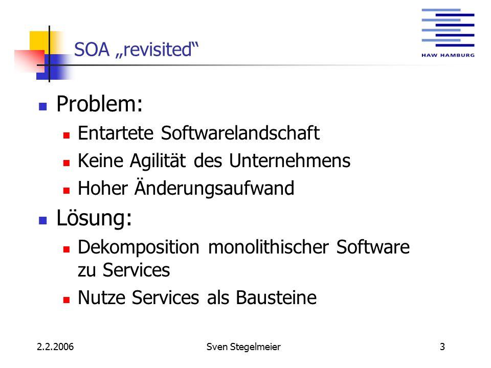 """2.2.2006Sven Stegelmeier3 SOA """"revisited Problem: Entartete Softwarelandschaft Keine Agilität des Unternehmens Hoher Änderungsaufwand Lösung: Dekomposition monolithischer Software zu Services Nutze Services als Bausteine"""