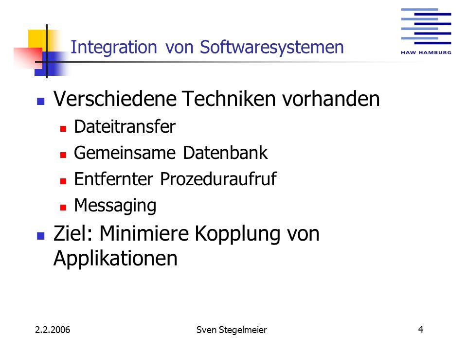 2.2.2006Sven Stegelmeier4 Integration von Softwaresystemen Verschiedene Techniken vorhanden Dateitransfer Gemeinsame Datenbank Entfernter Prozeduraufruf Messaging Ziel: Minimiere Kopplung von Applikationen