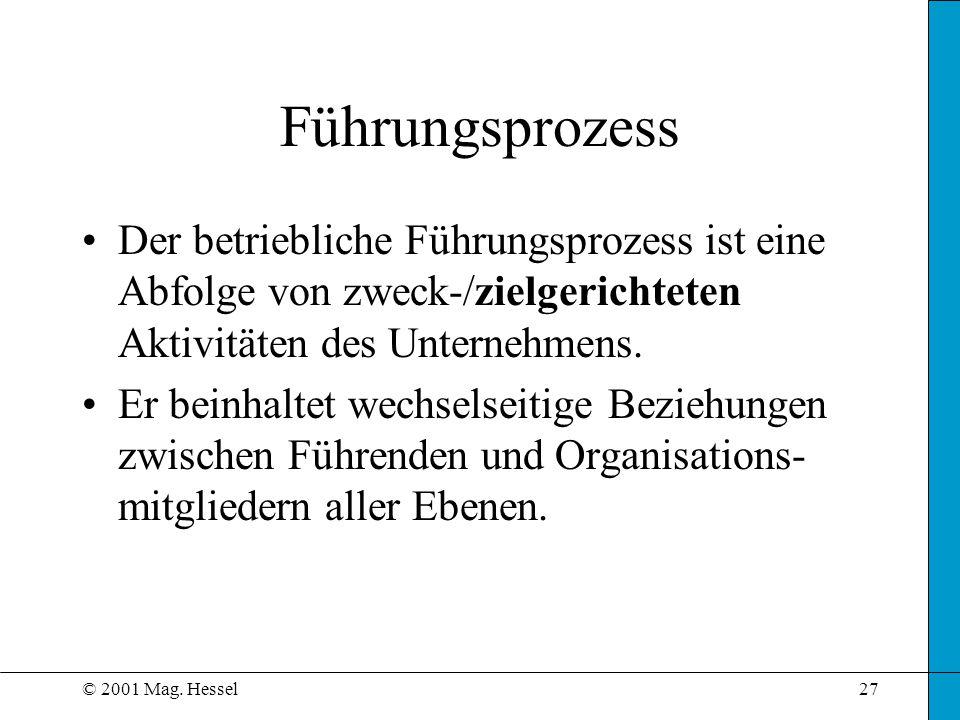 © 2001 Mag. Hessel27 Führungsprozess Der betriebliche Führungsprozess ist eine Abfolge von zweck-/zielgerichteten Aktivitäten des Unternehmens. Er bei