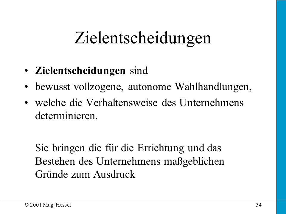 © 2001 Mag. Hessel34 Zielentscheidungen Zielentscheidungen sind bewusst vollzogene, autonome Wahlhandlungen, welche die Verhaltensweise des Unternehme