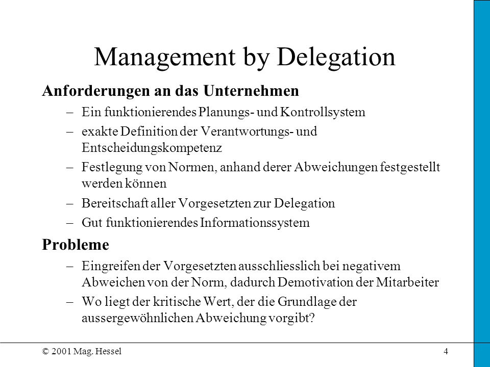 © 2001 Mag. Hessel4 Management by Delegation Anforderungen an das Unternehmen –Ein funktionierendes Planungs- und Kontrollsystem –exakte Definition de