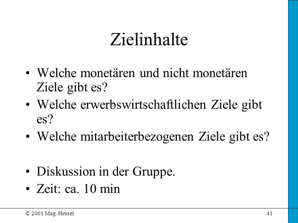 © 2001 Mag. Hessel41 Zielinhalte Welche monetären und nicht monetären Ziele gibt es? Welche erwerbswirtschaftlichen Ziele gibt es? Welche mitarbeiterb