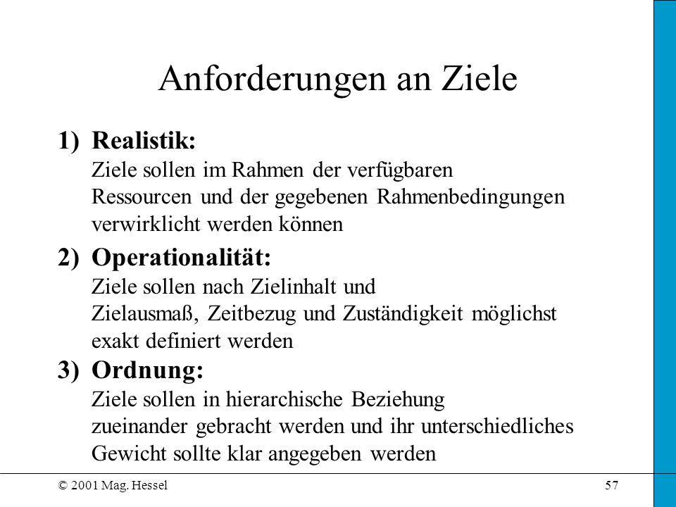 © 2001 Mag. Hessel57 Anforderungen an Ziele 1)Realistik: Ziele sollen im Rahmen der verfügbaren Ressourcen und der gegebenen Rahmenbedingungen verwirk