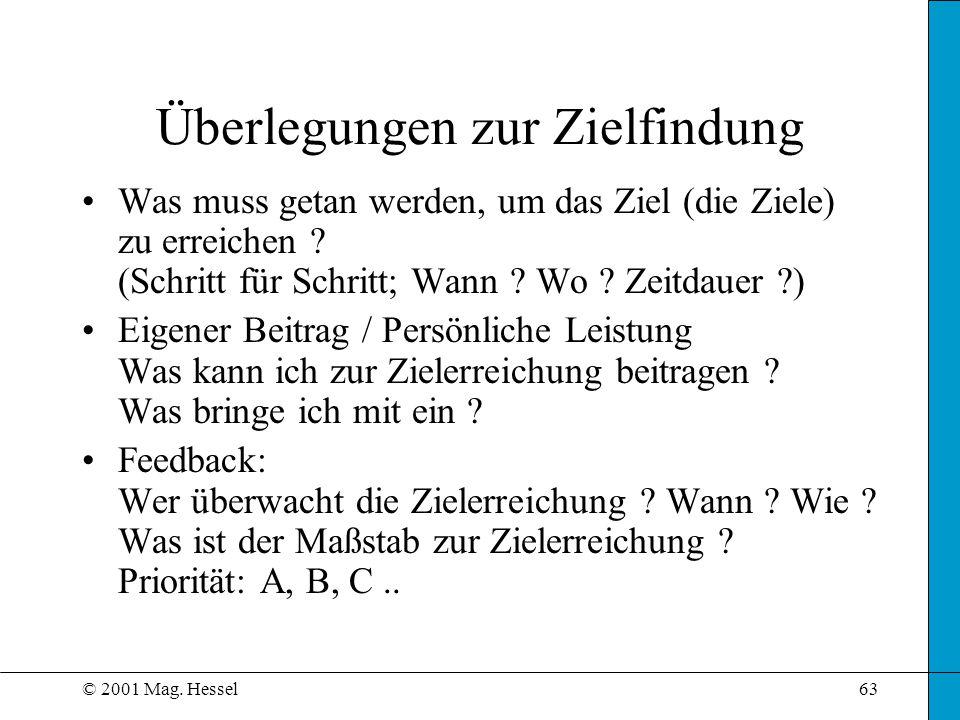 © 2001 Mag. Hessel63 Überlegungen zur Zielfindung Was muss getan werden, um das Ziel (die Ziele) zu erreichen ? (Schritt für Schritt; Wann ? Wo ? Zeit