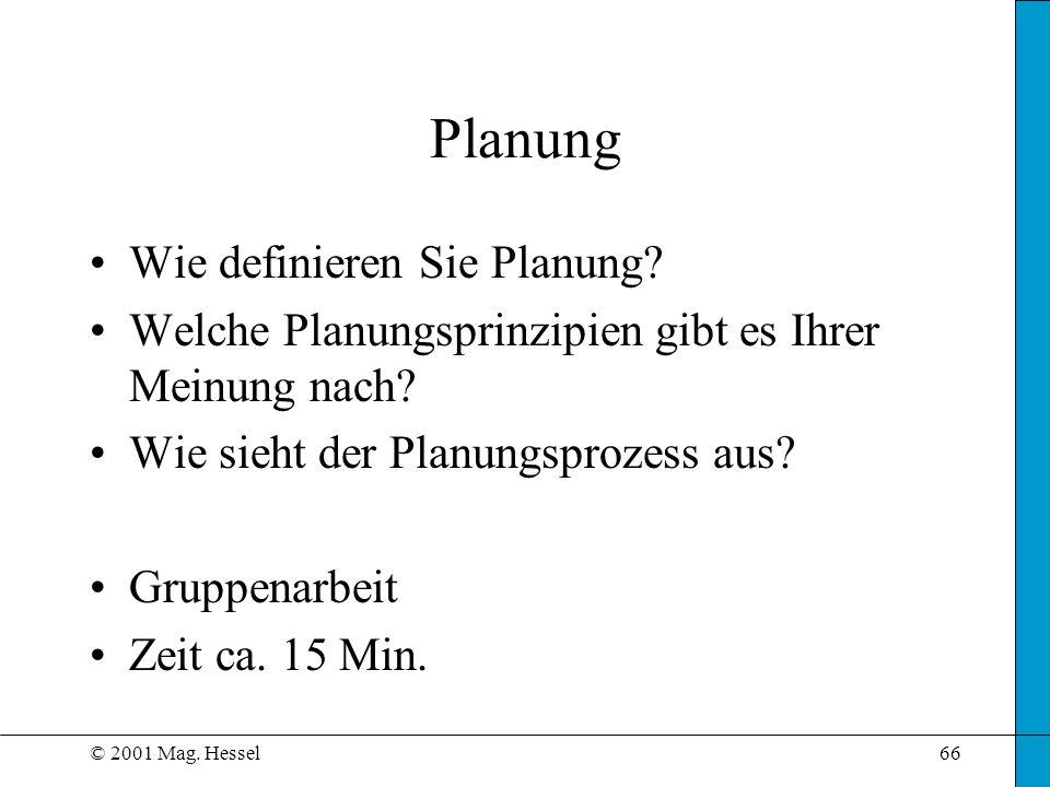 © 2001 Mag. Hessel66 Planung Wie definieren Sie Planung? Welche Planungsprinzipien gibt es Ihrer Meinung nach? Wie sieht der Planungsprozess aus? Grup