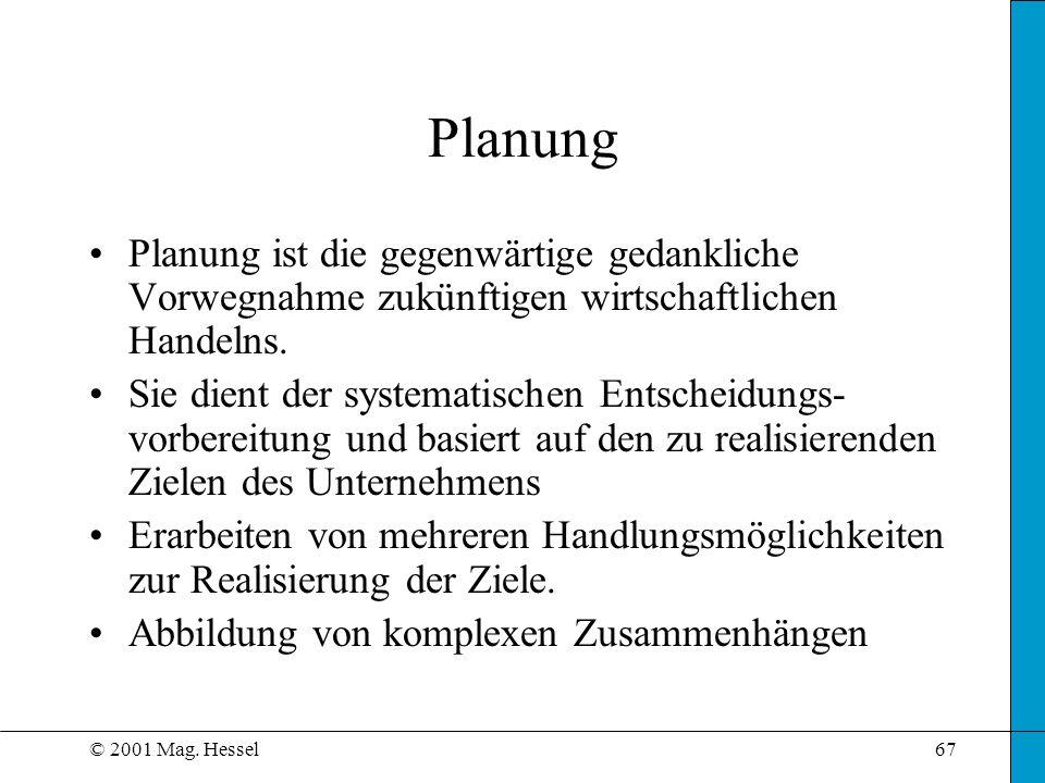 © 2001 Mag. Hessel67 Planung Planung ist die gegenwärtige gedankliche Vorwegnahme zukünftigen wirtschaftlichen Handelns. Sie dient der systematischen