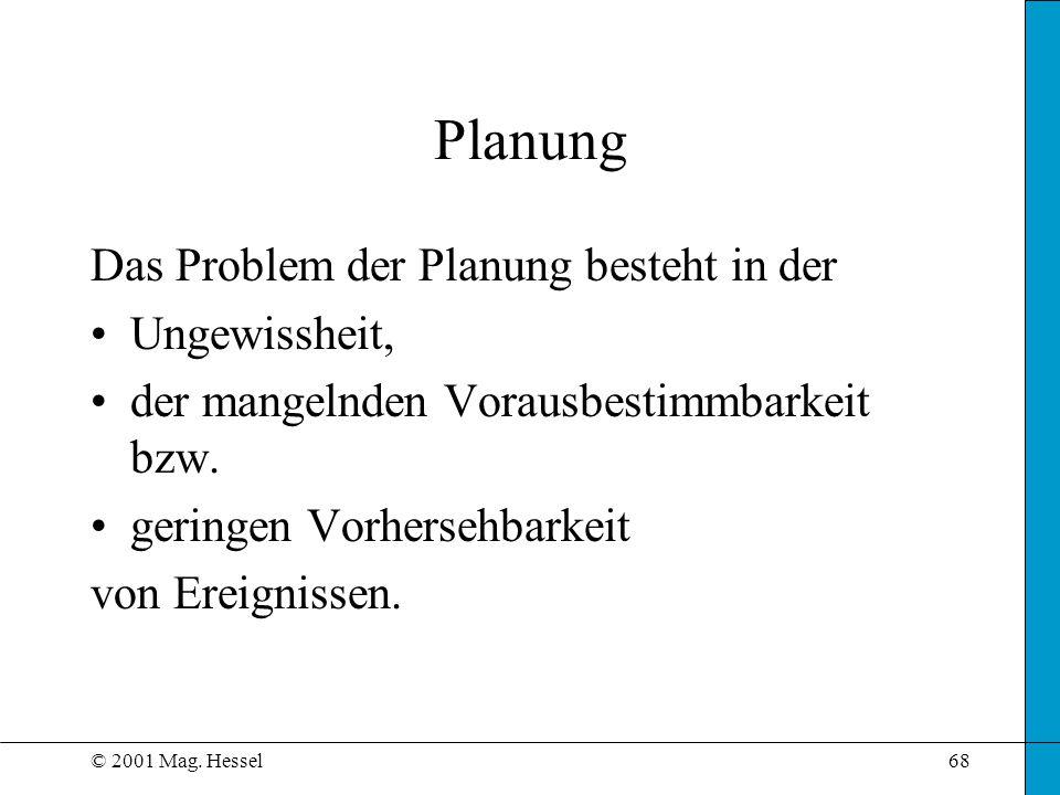 © 2001 Mag. Hessel68 Das Problem der Planung besteht in der Ungewissheit, der mangelnden Vorausbestimmbarkeit bzw. geringen Vorhersehbarkeit von Ereig