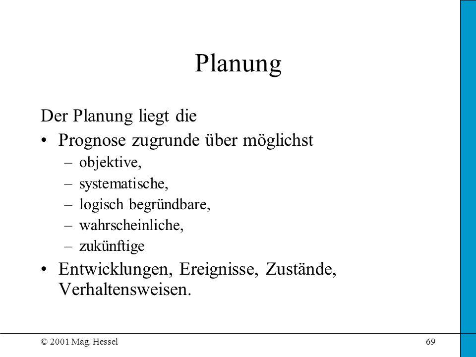 © 2001 Mag. Hessel69 Planung Der Planung liegt die Prognose zugrunde über möglichst –objektive, –systematische, –logisch begründbare, –wahrscheinliche