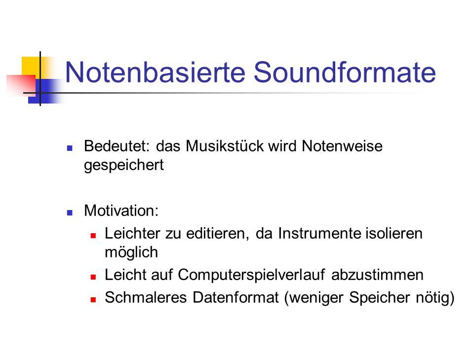 Bedeutet: das Musikstück wird Notenweise gespeichert Motivation: Leichter zu editieren, da Instrumente isolieren möglich Leicht auf Computerspielverlauf abzustimmen Schmaleres Datenformat (weniger Speicher nötig)