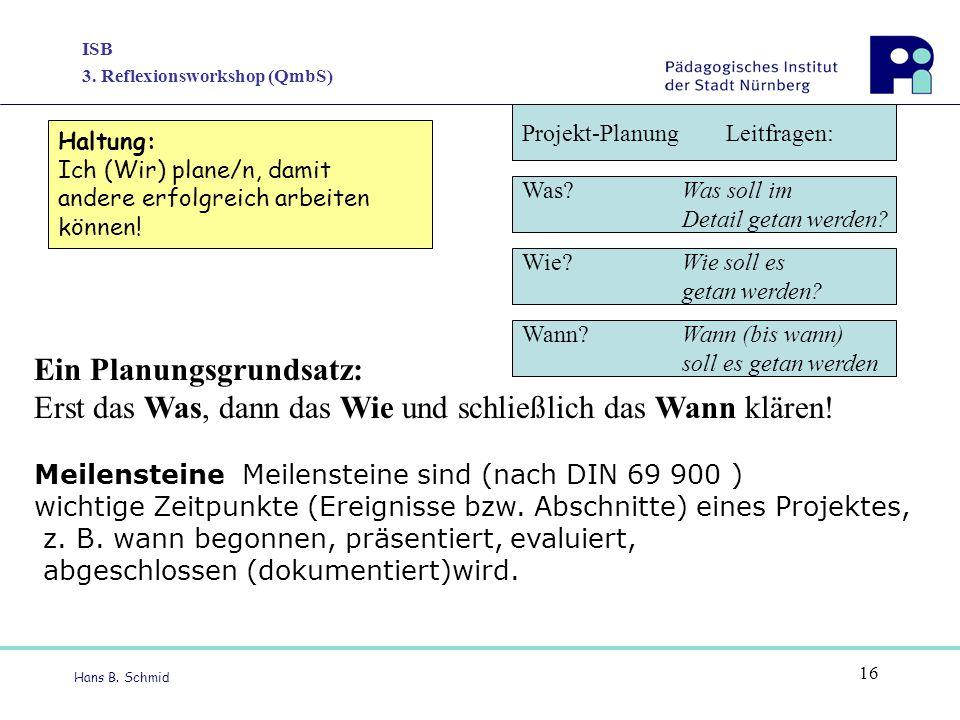 ISB 3. Reflexionsworkshop (QmbS) Hans B. Schmid 16 Ein Planungsgrundsatz: Erst das Was, dann das Wie und schließlich das Wann klären! Meilensteine Mei