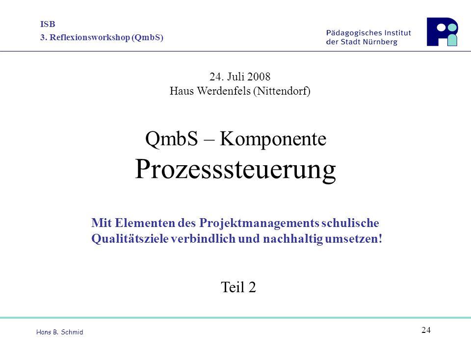 ISB 3. Reflexionsworkshop (QmbS) Hans B. Schmid 24 QmbS – Komponente Prozesssteuerung Mit Elementen des Projektmanagements schulische Qualitätsziele v