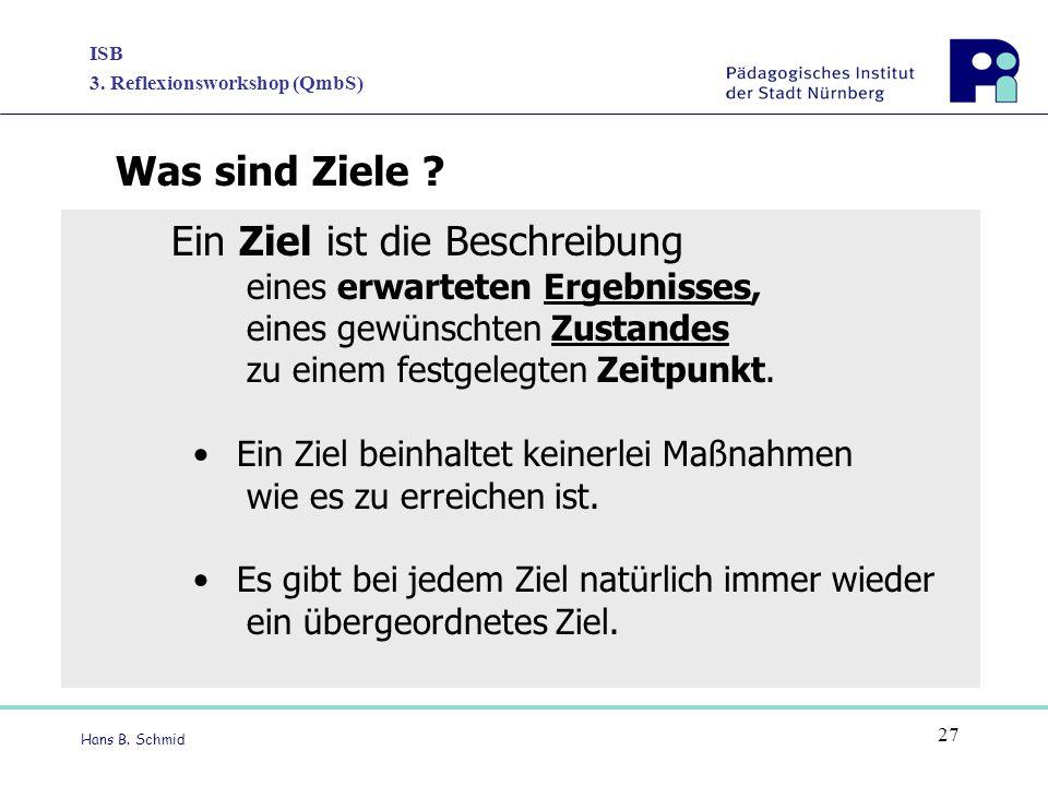 ISB 3. Reflexionsworkshop (QmbS) Hans B. Schmid 27 Ein Ziel ist die Beschreibung eines erwarteten Ergebnisses, eines gewünschten Zustandes zu einem fe