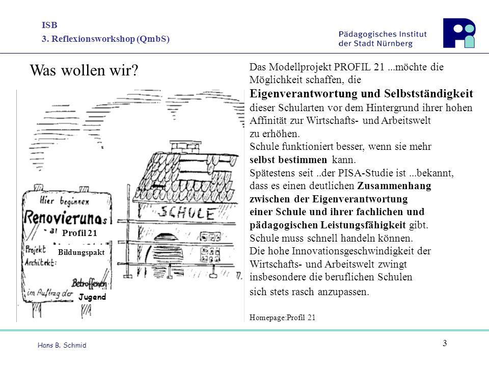 ISB 3. Reflexionsworkshop (QmbS) Hans B. Schmid 3 Profil 21 Jugend Bildungspakt Das Modellprojekt PROFIL 21...möchte die Möglichkeit schaffen, die Eig