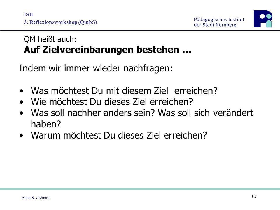 ISB 3. Reflexionsworkshop (QmbS) Hans B. Schmid 30 Indem wir immer wieder nachfragen: Was möchtest Du mit diesem Ziel erreichen? Wie möchtest Du diese