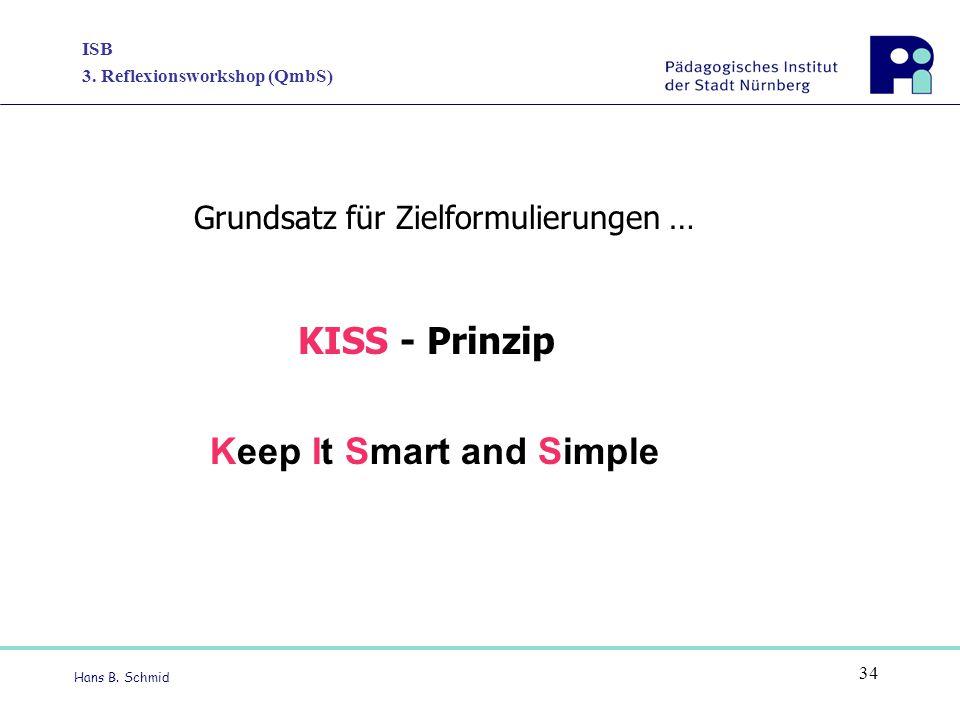 ISB 3. Reflexionsworkshop (QmbS) Hans B. Schmid 34 Keep It Smart and Simple Grundsatz für Zielformulierungen … KISS - Prinzip