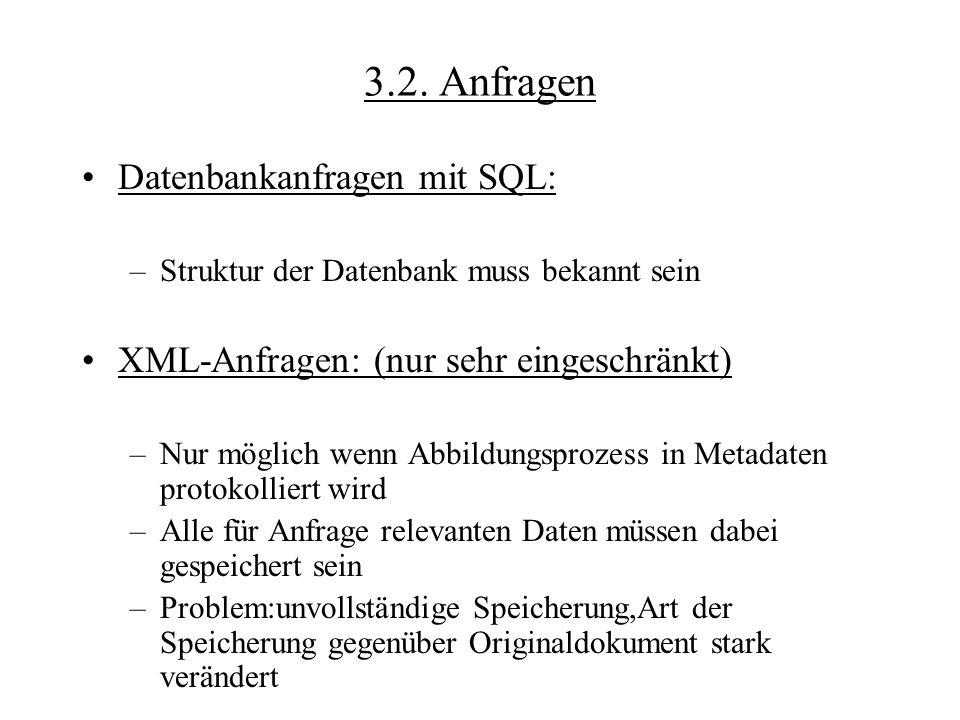 3.2. Anfragen Datenbankanfragen mit SQL: –Struktur der Datenbank muss bekannt sein XML-Anfragen: (nur sehr eingeschränkt) –Nur möglich wenn Abbildungs