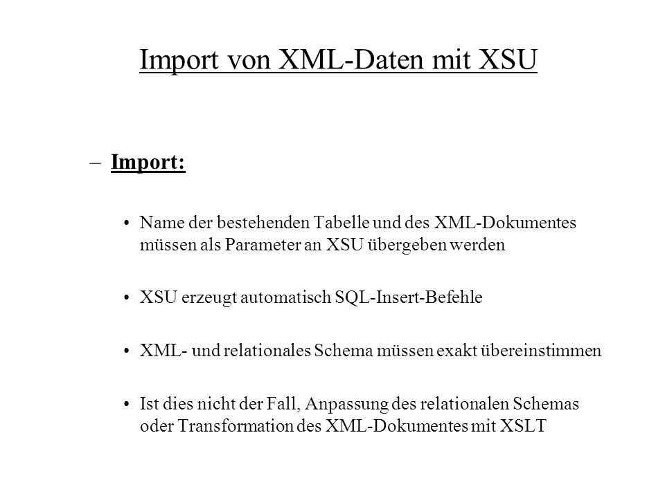 Import von XML-Daten mit XSU –Import: Name der bestehenden Tabelle und des XML-Dokumentes müssen als Parameter an XSU übergeben werden XSU erzeugt automatisch SQL-Insert-Befehle XML- und relationales Schema müssen exakt übereinstimmen Ist dies nicht der Fall, Anpassung des relationalen Schemas oder Transformation des XML-Dokumentes mit XSLT