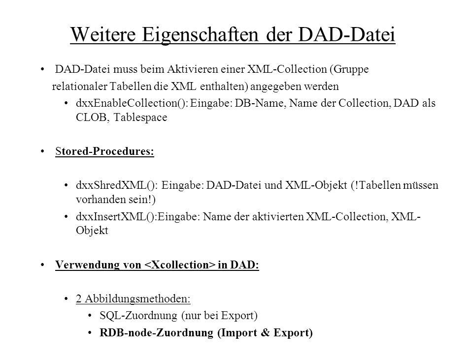 Weitere Eigenschaften der DAD-Datei DAD-Datei muss beim Aktivieren einer XML-Collection (Gruppe relationaler Tabellen die XML enthalten) angegeben werden dxxEnableCollection(): Eingabe: DB-Name, Name der Collection, DAD als CLOB, Tablespace Stored-Procedures: dxxShredXML(): Eingabe: DAD-Datei und XML-Objekt (!Tabellen müssen vorhanden sein!) dxxInsertXML():Eingabe: Name der aktivierten XML-Collection, XML- Objekt Verwendung von in DAD: 2 Abbildungsmethoden: SQL-Zuordnung (nur bei Export) RDB-node-Zuordnung (Import & Export)