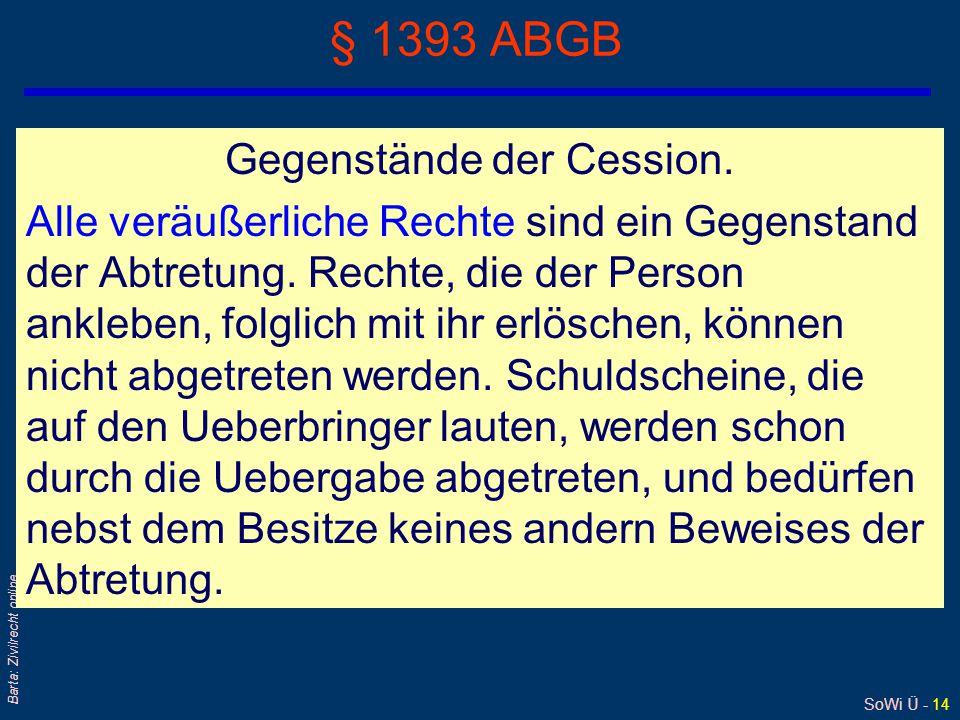 SoWi Ü - 14 Barta: Zivilrecht online § 1393 ABGB Gegenstände der Cession. Alle veräußerliche Rechte sind ein Gegenstand der Abtretung. Rechte, die der