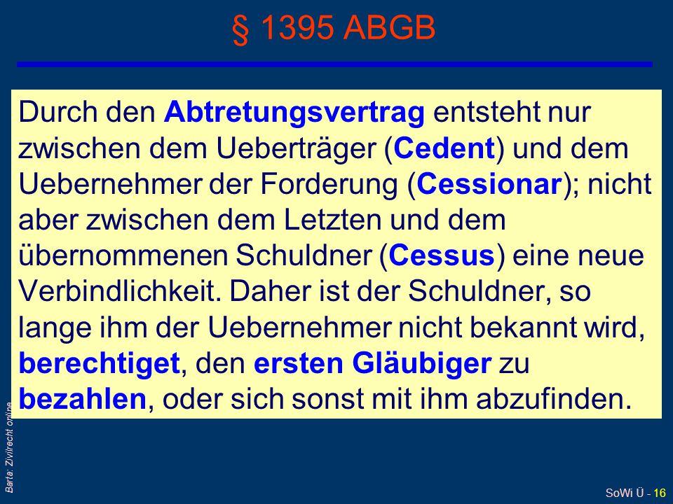 SoWi Ü - 16 Barta: Zivilrecht online § 1395 ABGB Durch den Abtretungsvertrag entsteht nur zwischen dem Ueberträger (Cedent) und dem Uebernehmer der Forderung (Cessionar); nicht aber zwischen dem Letzten und dem übernommenen Schuldner (Cessus) eine neue Verbindlichkeit.