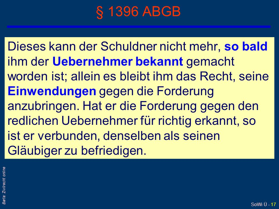 SoWi Ü - 17 Barta: Zivilrecht online § 1396 ABGB Dieses kann der Schuldner nicht mehr, so bald ihm der Uebernehmer bekannt gemacht worden ist; allein