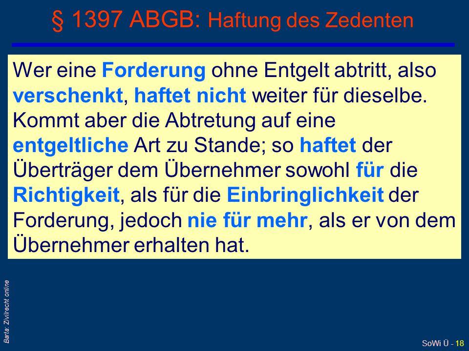 SoWi Ü - 18 Barta: Zivilrecht online § 1397 ABGB: Haftung des Zedenten Wer eine Forderung ohne Entgelt abtritt, also verschenkt, haftet nicht weiter für dieselbe.