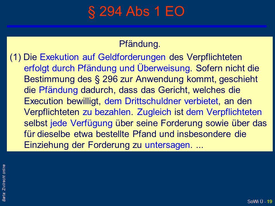 SoWi Ü - 19 Barta: Zivilrecht online § 294 Abs 1 EO Pfändung. (1) Die Exekution auf Geldforderungen des Verpflichteten erfolgt durch Pfändung und Über