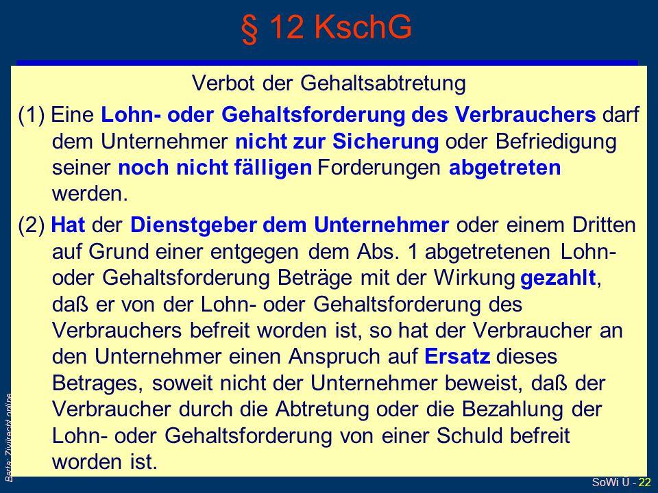 SoWi Ü - 22 Barta: Zivilrecht online § 12 KschG Verbot der Gehaltsabtretung (1) Eine Lohn- oder Gehaltsforderung des Verbrauchers darf dem Unternehmer
