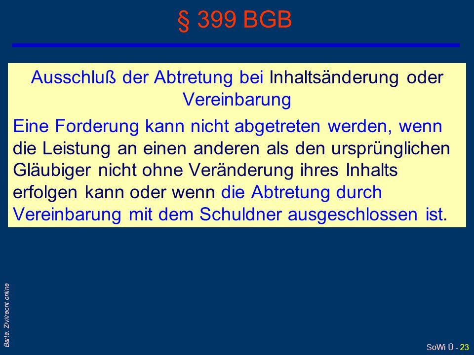 SoWi Ü - 23 Barta: Zivilrecht online § 399 BGB Ausschluß der Abtretung bei Inhaltsänderung oder Vereinbarung Eine Forderung kann nicht abgetreten werd