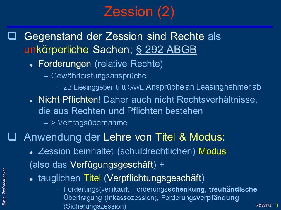 SoWi Ü - 3 Barta: Zivilrecht online Zession (2) qGegenstand der Zession sind Rechte als unkörperliche Sachen; § 292 ABGB§ 292 ABGB l Forderungen (rela