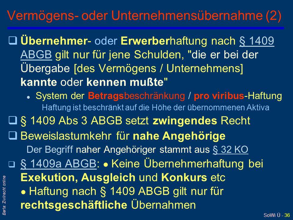 SoWi Ü - 36 Barta: Zivilrecht online Vermögens- oder Unternehmensübernahme (2) qÜbernehmer- oder Erwerberhaftung nach § 1409 ABGB gilt nur für jene Schulden, die er bei der Übergabe [des Vermögens / Unternehmens] kannte oder kennen mußte § 1409 ABGB l System der Betragsbeschränkung / pro viribus-Haftung Haftung ist beschränkt auf die Höhe der übernommenen Aktiva q§ 1409 Abs 3 ABGB setzt zwingendes Recht qBeweislastumkehr für nahe Angehörige Der Begriff naher Angehöriger stammt aus § 32 KO§ 32 KO q § 1409a ABGB: ● Keine Übernehmerhaftung bei Exekution, Ausgleich und Konkurs etc ● Haftung nach § 1409 ABGB gilt nur für rechtsgeschäftliche Übernahmen § 1409a ABGB
