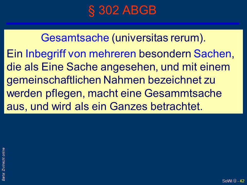 SoWi Ü - 42 Barta: Zivilrecht online § 302 ABGB Gesamtsache (universitas rerum). Ein Inbegriff von mehreren besondern Sachen, die als Eine Sache anges
