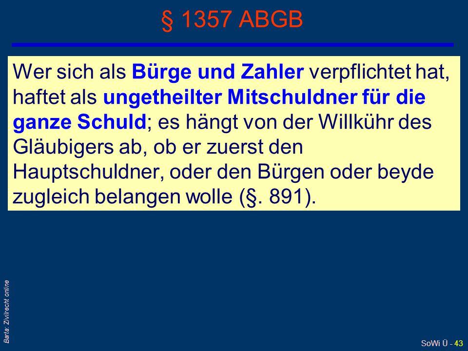 SoWi Ü - 43 Barta: Zivilrecht online § 1357 ABGB Wer sich als Bürge und Zahler verpflichtet hat, haftet als ungetheilter Mitschuldner für die ganze Sc