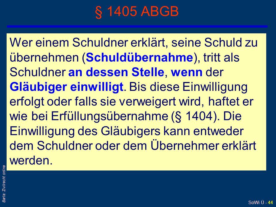 SoWi Ü - 44 Barta: Zivilrecht online § 1405 ABGB Wer einem Schuldner erklärt, seine Schuld zu übernehmen (Schuldübernahme), tritt als Schuldner an dessen Stelle, wenn der Gläubiger einwilligt.