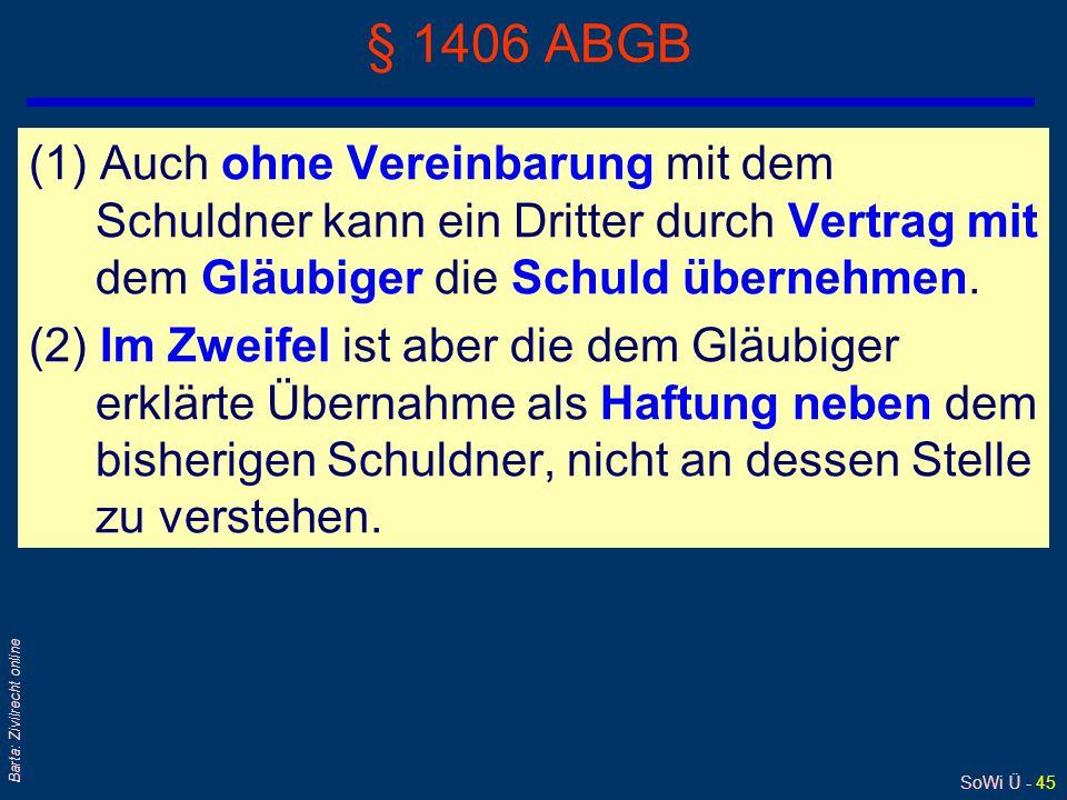 SoWi Ü - 45 Barta: Zivilrecht online § 1406 ABGB (1) Auch ohne Vereinbarung mit dem Schuldner kann ein Dritter durch Vertrag mit dem Gläubiger die Schuld übernehmen.