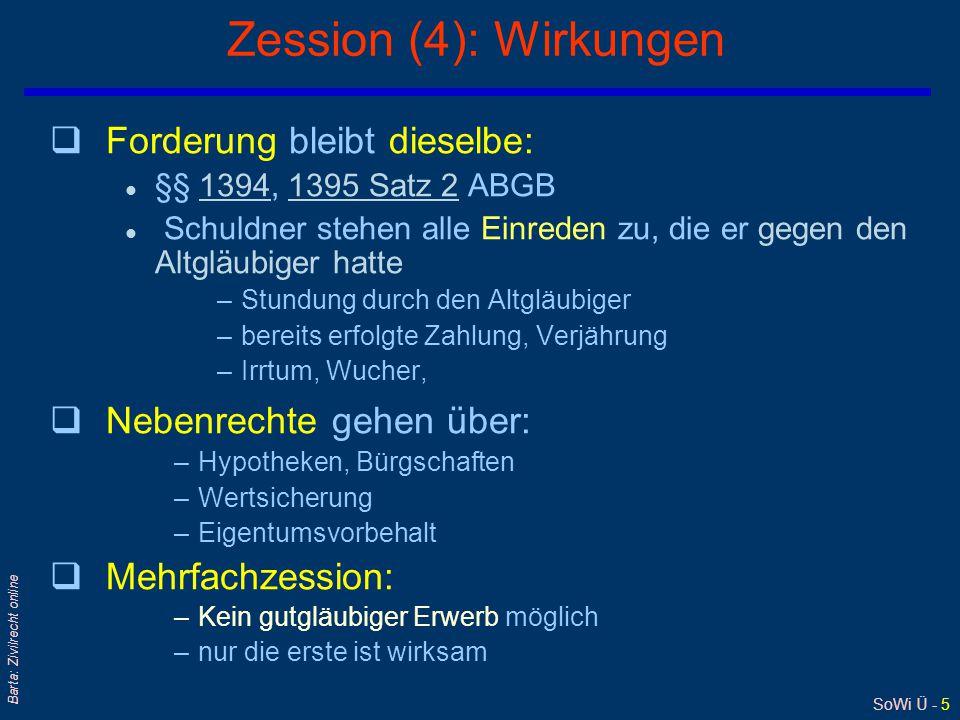 SoWi Ü - 5 Barta: Zivilrecht online Zession (4): Wirkungen qForderung bleibt dieselbe: l §§ 1394, 1395 Satz 2 ABGB13941395 Satz 2 l Schuldner stehen a