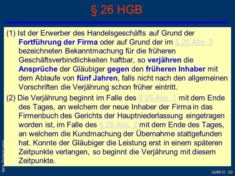 SoWi Ü - 53 Barta: Zivilrecht online § 26 HGB (1) Ist der Erwerber des Handelsgeschäfts auf Grund der Fortführung der Firma oder auf Grund der im § 25 Abs.