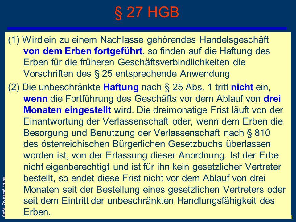SoWi Ü - 54 Barta: Zivilrecht online § 27 HGB (1) Wird ein zu einem Nachlasse gehörendes Handelsgeschäft von dem Erben fortgeführt, so finden auf die Haftung des Erben für die früheren Geschäftsverbindlichkeiten die Vorschriften des § 25 entsprechende Anwendung (2) Die unbeschränkte Haftung nach § 25 Abs.